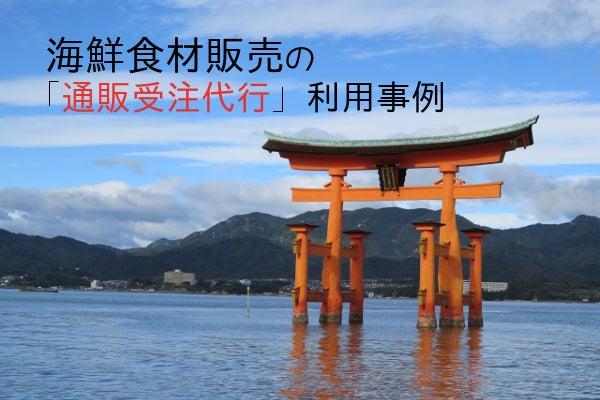 広島の海鮮食材販売業者の通販受付代行利用事例